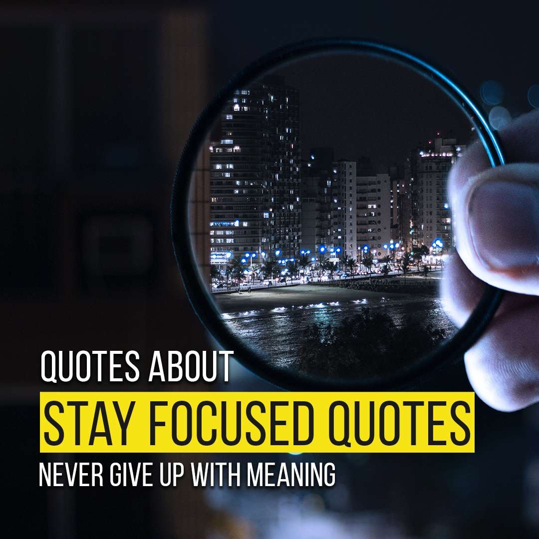Quotes About Stay Focused And Never Give Up With Meaning