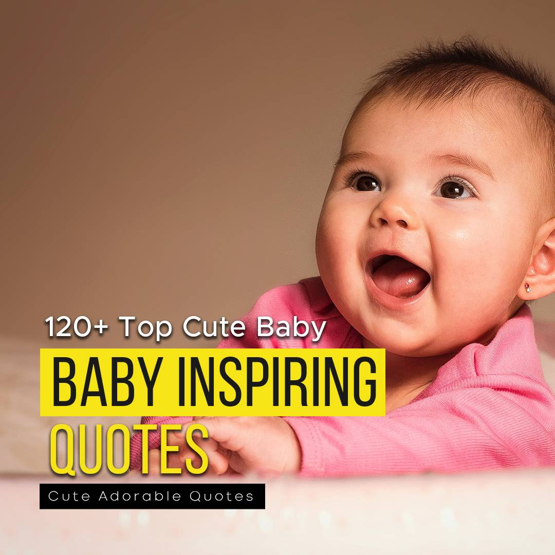 You are currently viewing 120+ Top Cute Baby Inspiring Quotes – Cute Adorable Quotes