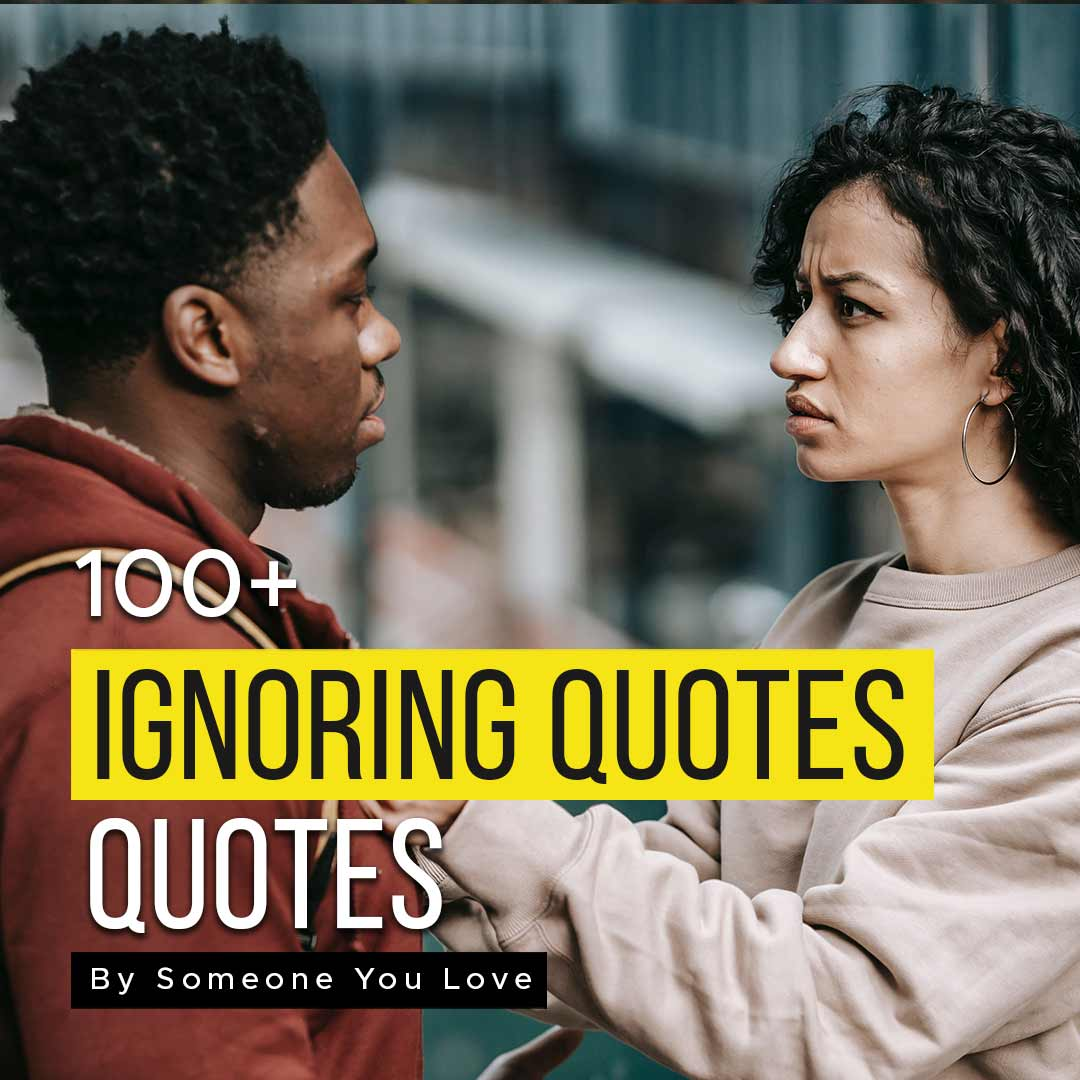 100+ Ignoring Quotes By Someone You Love (With Images)