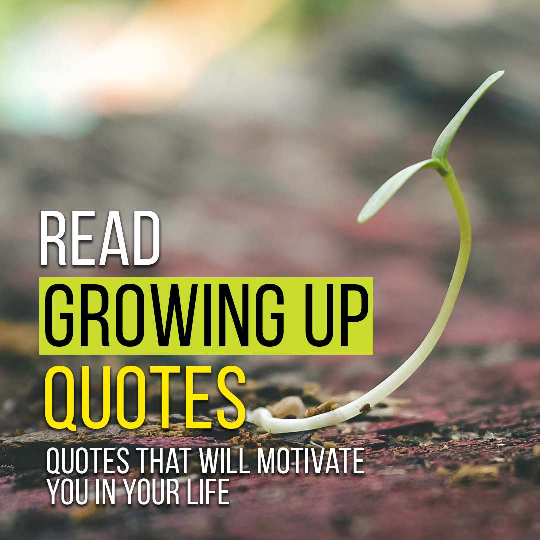 You are currently viewing [Top 150+] Growing Up Quotes That Will Motivate You