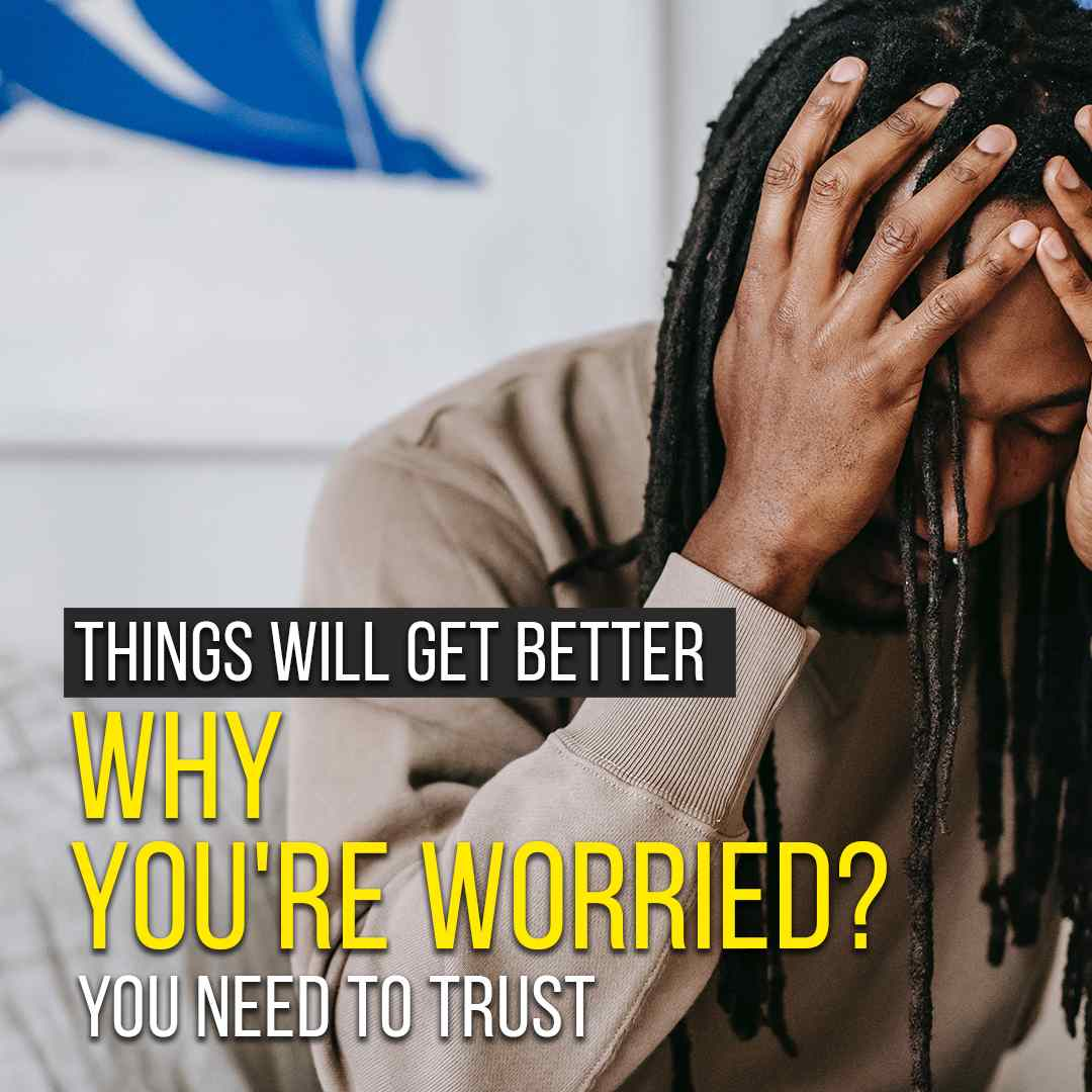 Things Will Get Better. Why You're Worried? You Need To Trust